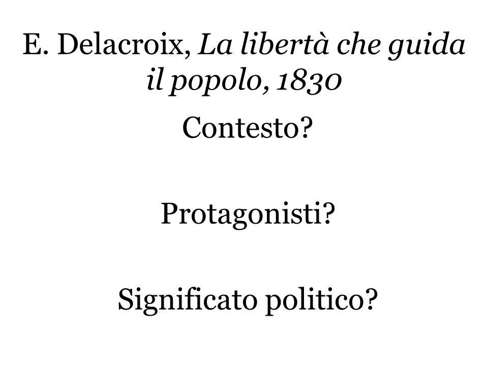 E. Delacroix, La libertà che guida il popolo, 1830 Contesto? Protagonisti? Significato politico?