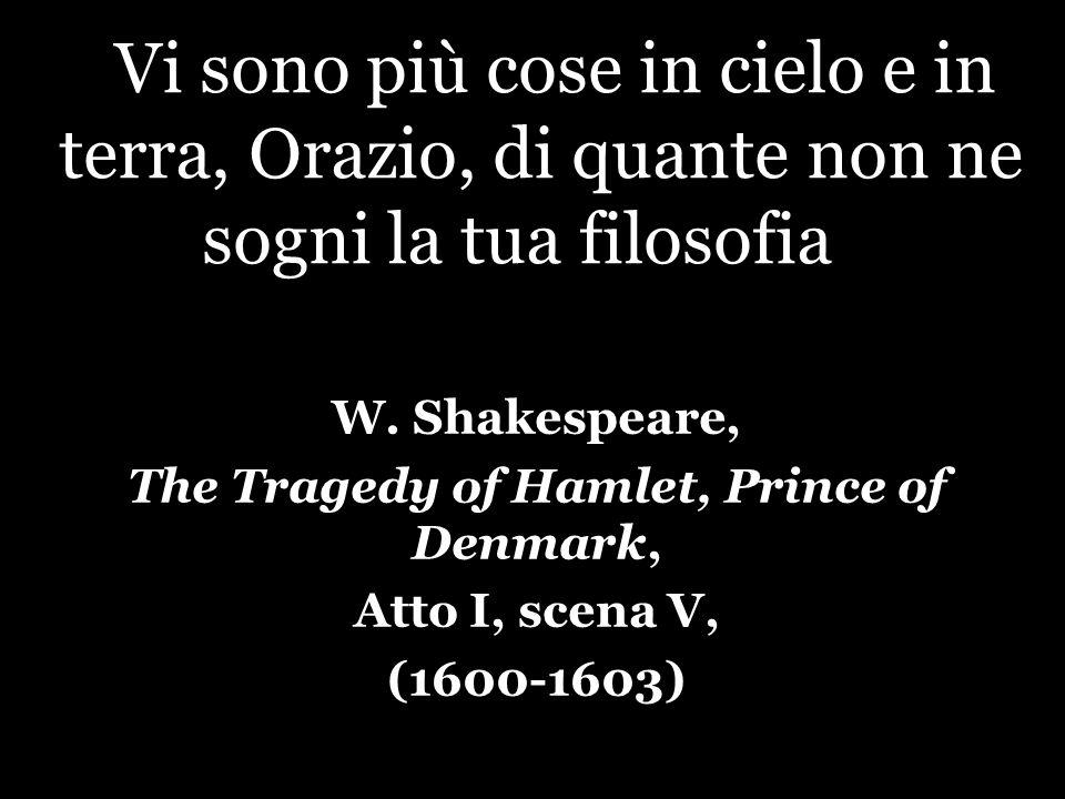Vi sono più cose in cielo e in terra, Orazio, di quante non ne sogni la tua filosofia. W. Shakespeare, The Tragedy of Hamlet, Prince of Denmark, Atto