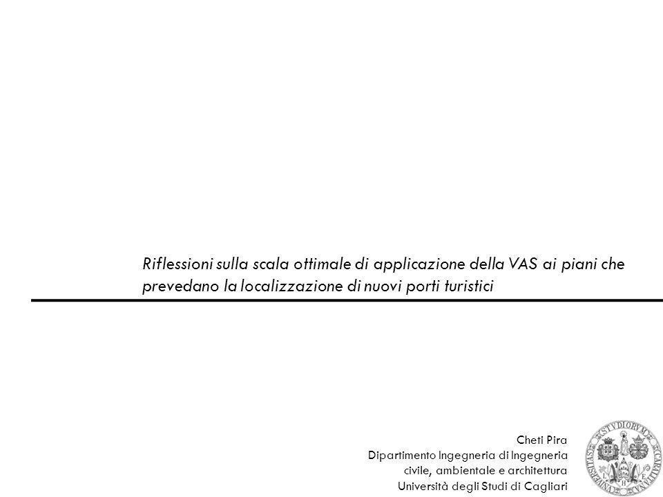 Riflessioni sulla scala ottimale di applicazione della VAS ai piani che prevedano la localizzazione di nuovi porti turistici 1 Cheti Pira Dipartimento Ingegneria di Ingegneria civile, ambientale e architettura Università degli Studi di Cagliari