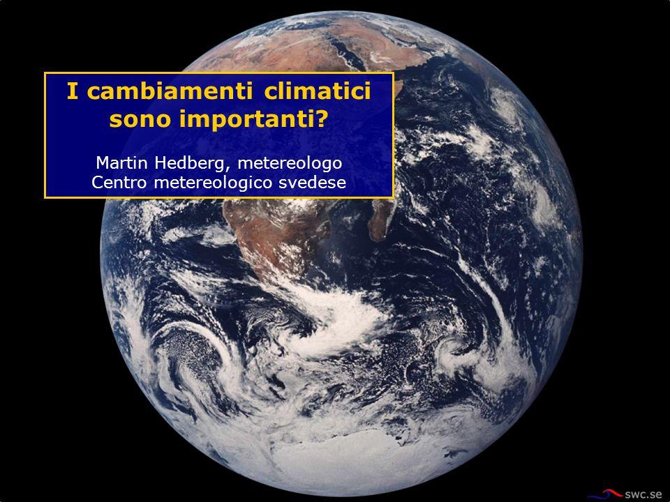 I cambiamenti climatici sono importanti? Martin Hedberg, metereologo Centro metereologico svedese