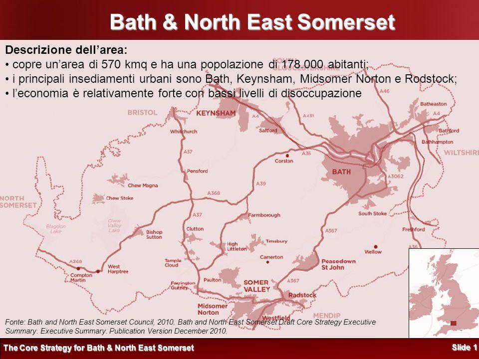 Bath & North East Somerset Descrizione dellarea: copre unarea di 570 kmq e ha una popolazione di 178.000 abitanti; i principali insediamenti urbani sono Bath, Keynsham, Midsomer Norton e Rodstock; leconomia è relativamente forte con bassi livelli di disoccupazione The Core Strategy for Bath & North East Somerset Slide 1 Fonte: Bath and North East Somerset Council, 2010.