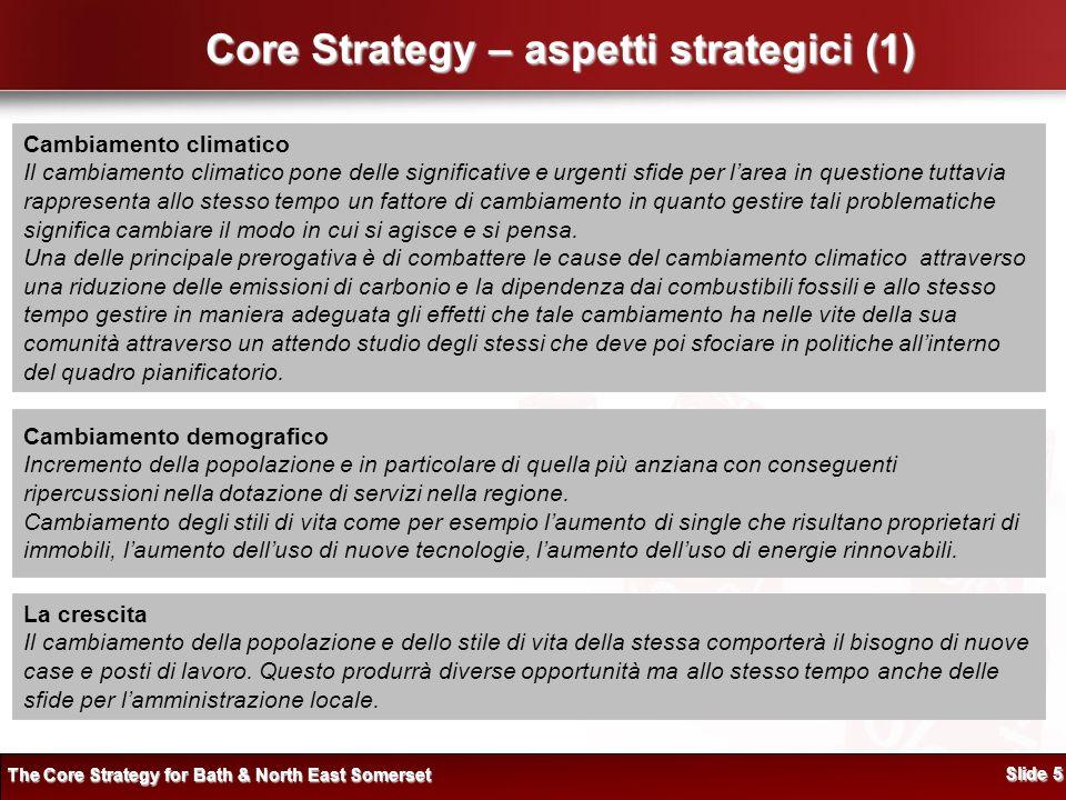 Core Strategy – aspetti strategici (1) Cambiamento climatico Il cambiamento climatico pone delle significative e urgenti sfide per larea in questione tuttavia rappresenta allo stesso tempo un fattore di cambiamento in quanto gestire tali problematiche significa cambiare il modo in cui si agisce e si pensa.