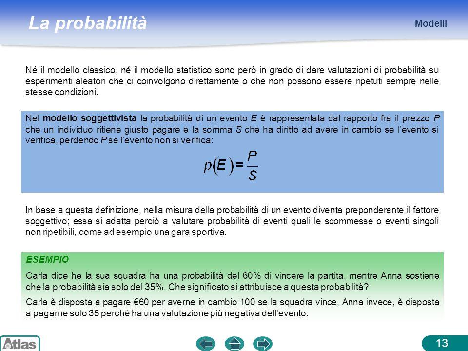 La probabilità ESEMPIO Modelli 13 Né il modello classico, né il modello statistico sono però in grado di dare valutazioni di probabilità su esperiment
