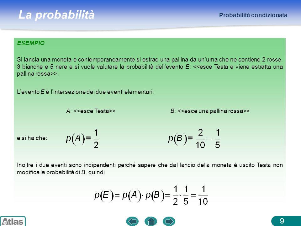 La probabilità ESEMPIO Probabilità condizionata 9 Si lancia una moneta e contemporaneamente si estrae una pallina da unurna che ne contiene 2 rosse, 3