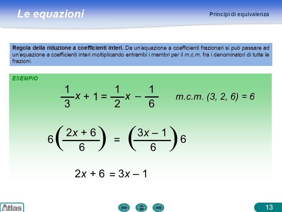 Le equazioni ESEMPIO Principi di equivalenza Regola della riduzione a coefficienti interi. Da unequazione a coefficienti frazionari si può passare ad