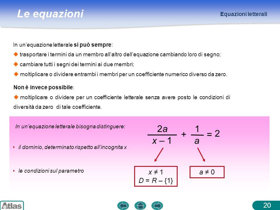 Le equazioni Equazioni letterali Non è invece possibile: moltiplicare o dividere per un coefficiente letterale senza avere posto le condizioni di diversità da zero di tale coefficiente.