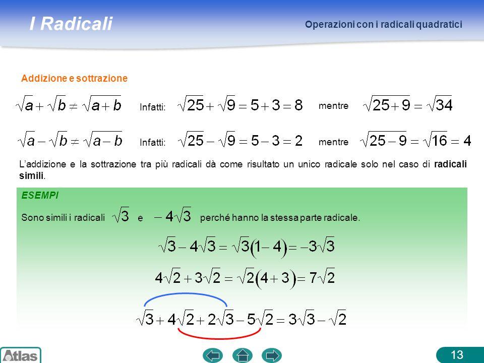 I Radicali Operazioni con i radicali quadratici 13 ESEMPI Addizione e sottrazione Infatti: mentre Infatti: mentre Laddizione e la sottrazione tra più