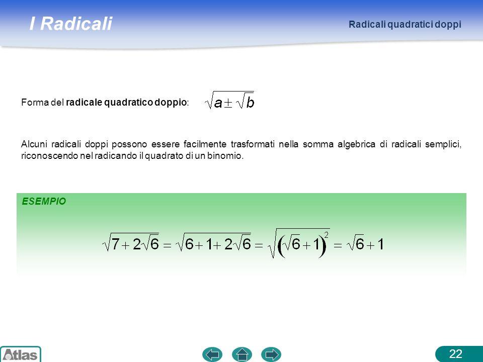 I Radicali Radicali quadratici doppi 22 Alcuni radicali doppi possono essere facilmente trasformati nella somma algebrica di radicali semplici, ricono