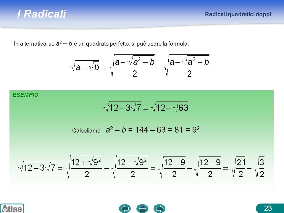 I Radicali Radicali quadratici doppi 23 ESEMPIO Calcoliamo a 2 – b = 144 – 63 = 81 = 9 2 In alternativa, se a 2 – b è un quadrato perfetto, si può usa