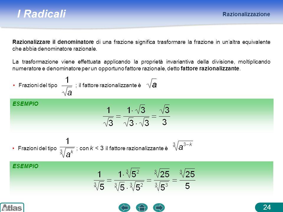 I Radicali Razionalizzazione 24 Razionalizzare il denominatore di una frazione significa trasformare la frazione in unaltra equivalente che abbia deno