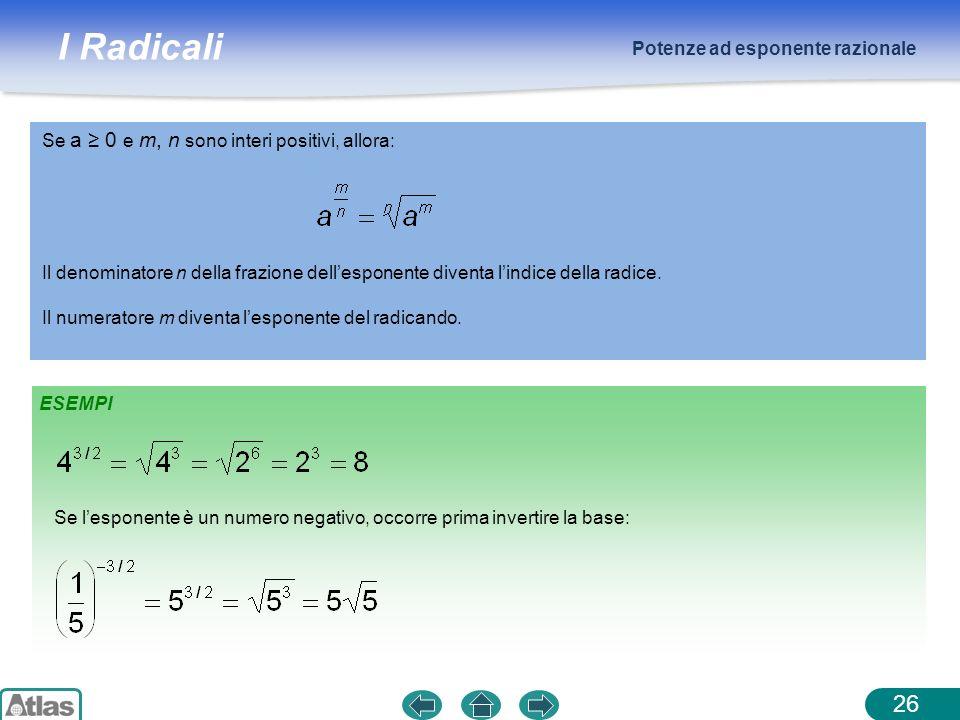 I Radicali Potenze ad esponente razionale 26 ESEMPI Se a 0 e m, n sono interi positivi, allora: Il denominatore n della frazione dellesponente diventa