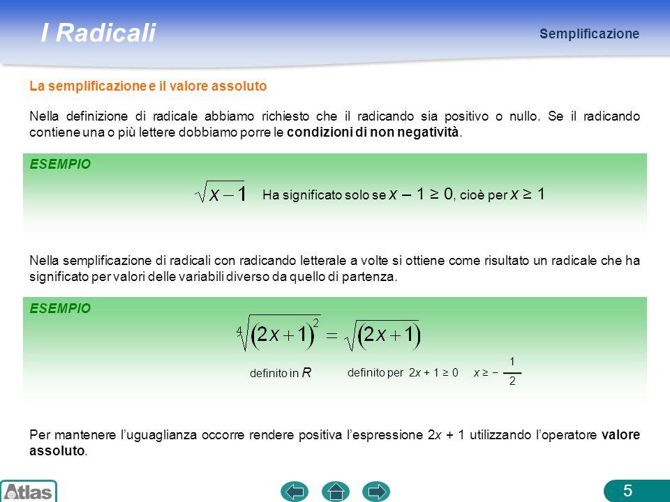 I Radicali Semplificazione 5 Nella definizione di radicale abbiamo richiesto che il radicando sia positivo o nullo. Se il radicando contiene una o più
