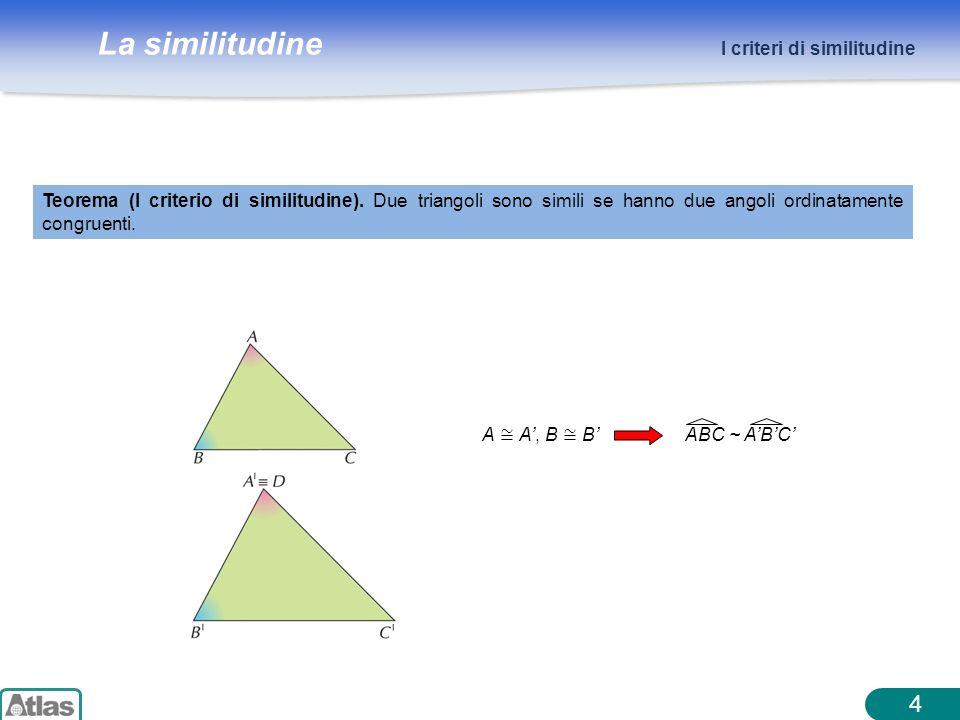La similitudine 4 I criteri di similitudine Teorema (I criterio di similitudine). Due triangoli sono simili se hanno due angoli ordinatamente congruen