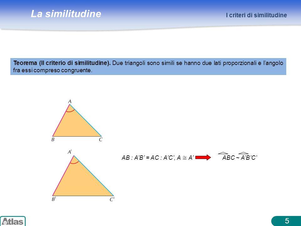 La similitudine 5 I criteri di similitudine Teorema (II criterio di similitudine). Due triangoli sono simili se hanno due lati proporzionali e langolo