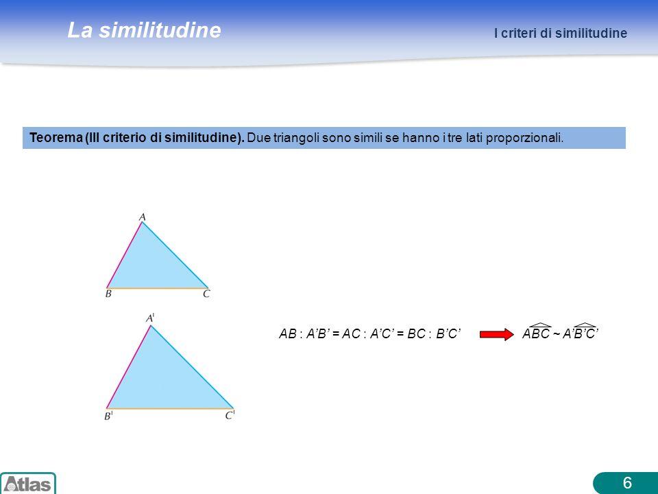 La similitudine 6 I criteri di similitudine Teorema (III criterio di similitudine). Due triangoli sono simili se hanno i tre lati proporzionali. AB :