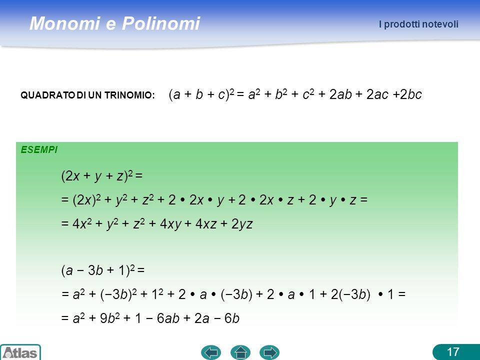 Monomi e Polinomi I prodotti notevoli 17 QUADRATO DI UN TRINOMIO: (a + b + c) 2 = a 2 + b 2 + c 2 + 2ab + 2ac +2bc (2x + y + z) 2 = = (2x) 2 + y 2 + z