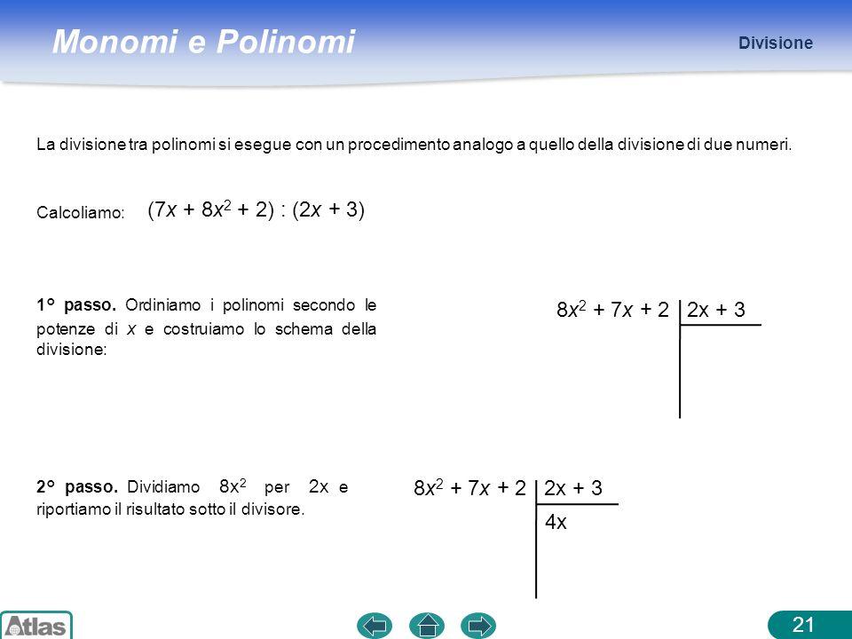 Monomi e Polinomi Divisione 21 (7x + 8x 2 + 2) : (2x + 3) Calcoliamo: La divisione tra polinomi si esegue con un procedimento analogo a quello della d