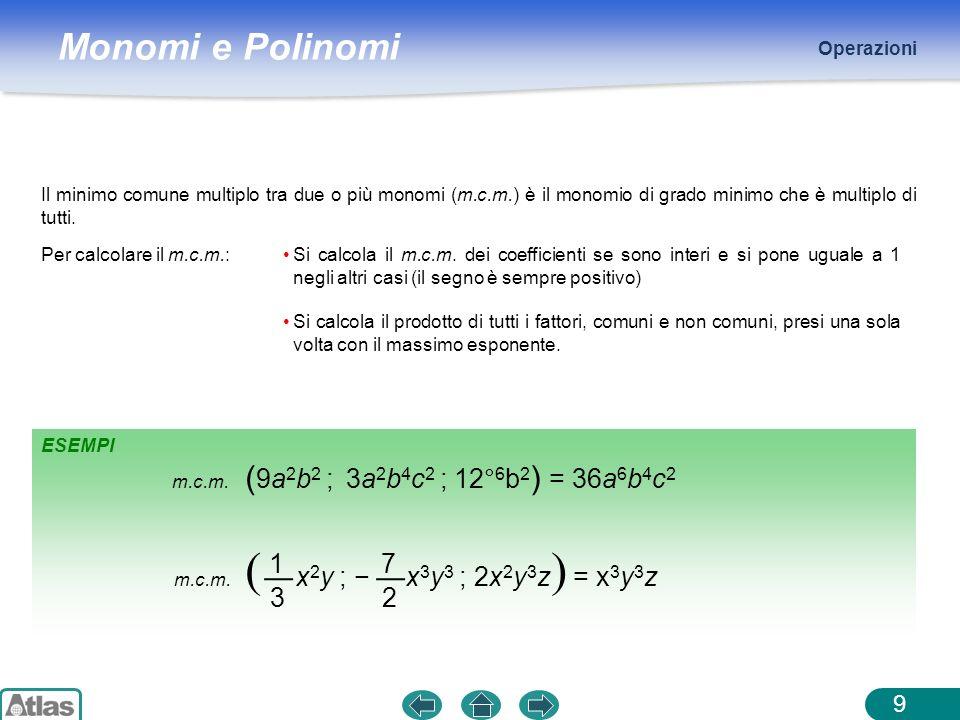 Monomi e Polinomi ESEMPI Operazioni 9 Il minimo comune multiplo tra due o più monomi (m.c.m.) è il monomio di grado minimo che è multiplo di tutti. Pe