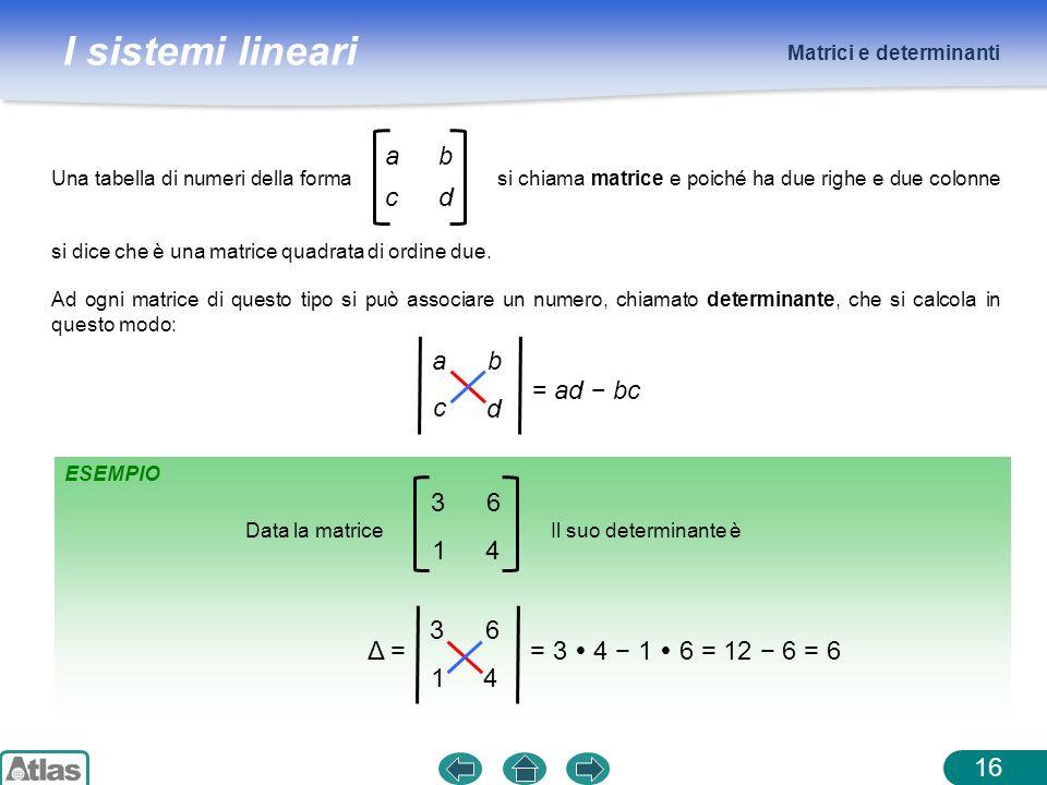 I sistemi lineari ESEMPIO Matrici e determinanti 16 Una tabella di numeri della forma si chiama matrice e poiché ha due righe e due colonne si dice ch