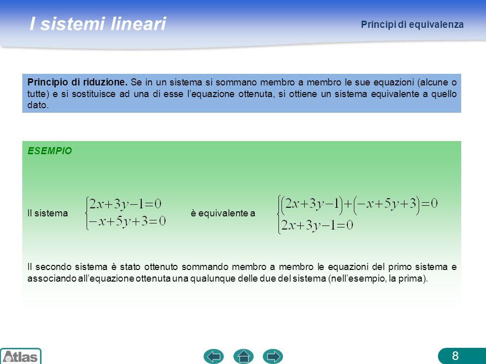 I sistemi lineari 8 ESEMPIO Principio di riduzione. Se in un sistema si sommano membro a membro le sue equazioni (alcune o tutte) e si sostituisce ad