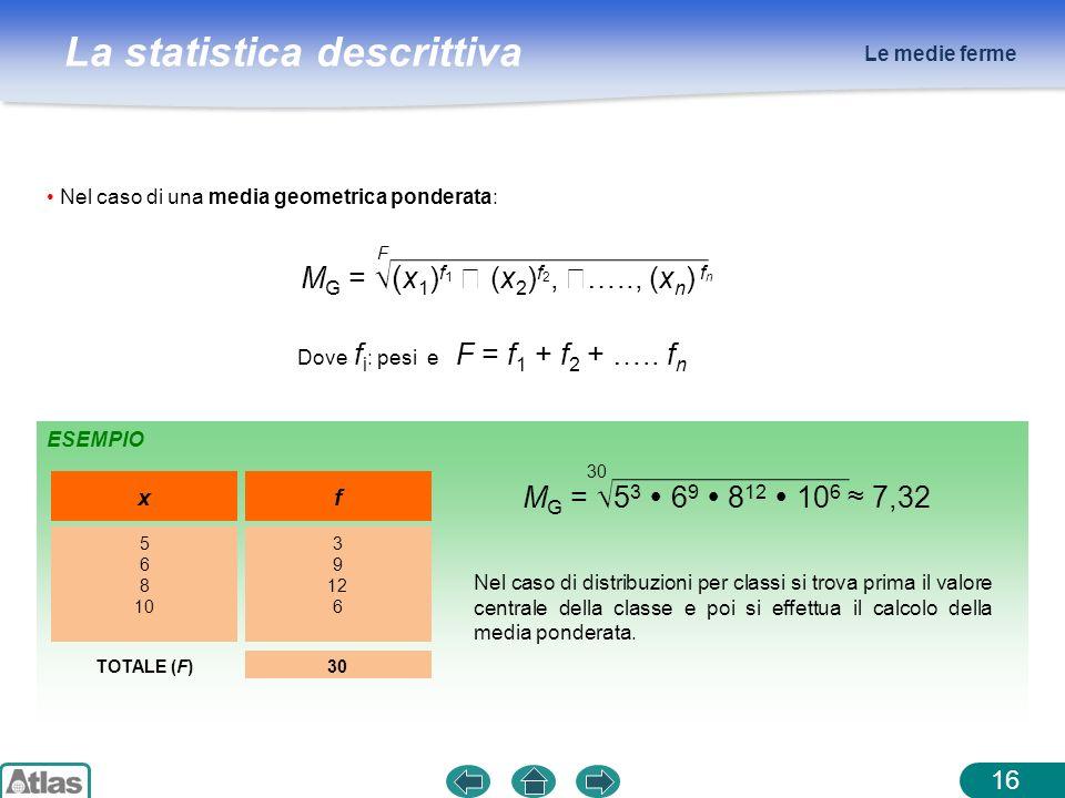 La statistica descrittiva Le medie ferme 16 Nel caso di una media geometrica ponderata: ESEMPIO Dove f i : pesi e F = f 1 + f 2 + ….. f n x 5 6 8 10 f