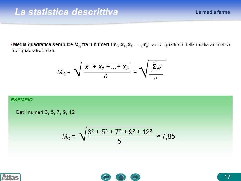 La statistica descrittiva Le medie ferme 17 Media quadratica semplice M Q fra n numeri i x 1, x 2, x 3 ….., x n : radice quadrata della media aritmeti