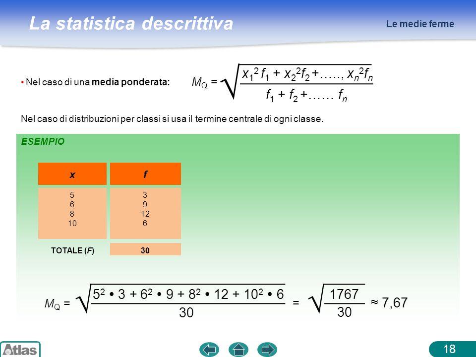 La statistica descrittiva Le medie ferme 18 ESEMPIO Nel caso di una media ponderata: x 1 2 f 1 + x 2 2 f 2 +….., x n 2 f n f 1 + f 2 +…… f n M Q = x 5