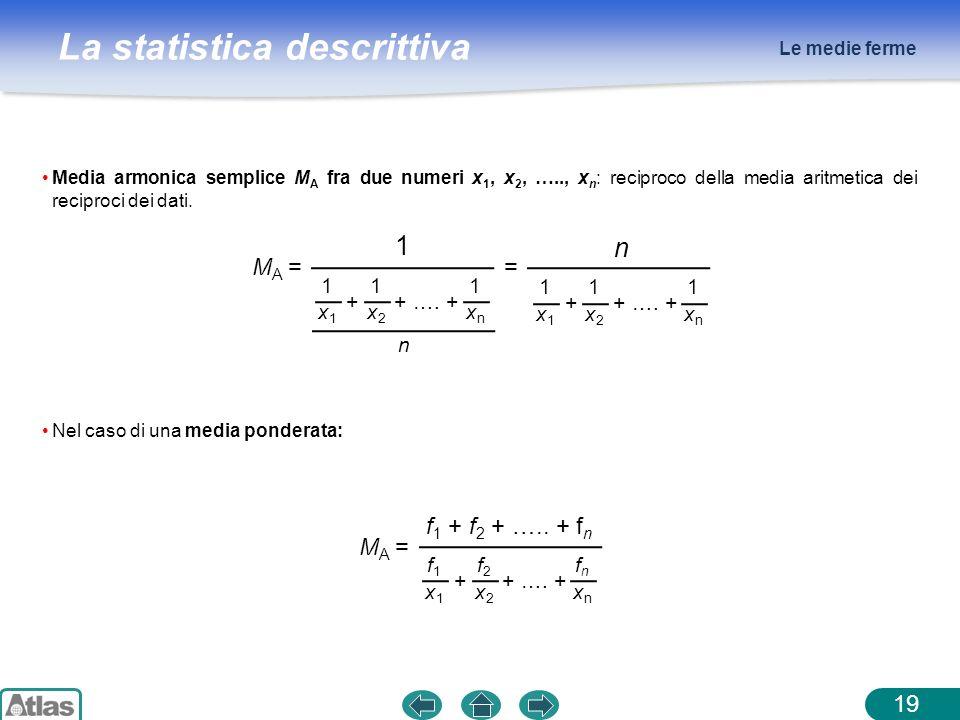 La statistica descrittiva Le medie ferme 19 Media armonica semplice M A fra due numeri x 1, x 2, ….., x n : reciproco della media aritmetica dei recip
