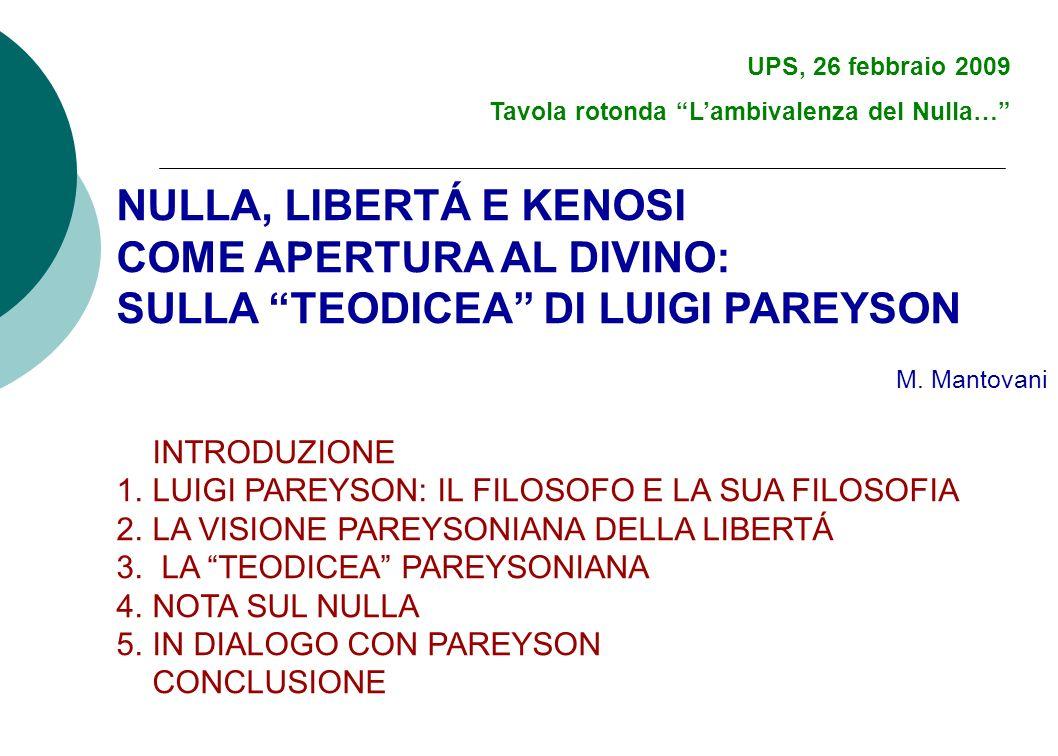 UPS, 26 febbraio 2009 Tavola rotonda Lambivalenza del Nulla… NULLA, LIBERTÁ E KENOSI COME APERTURA AL DIVINO: SULLA TEODICEA DI LUIGI PAREYSON M. Mant
