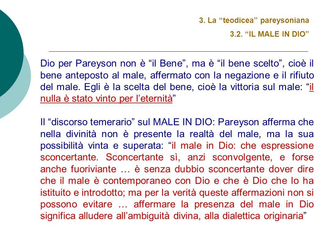 3. La teodicea pareysoniana 3.2. IL MALE IN DIO Dio per Pareyson non è il Bene, ma è il bene scelto, cioè il bene anteposto al male, affermato con la