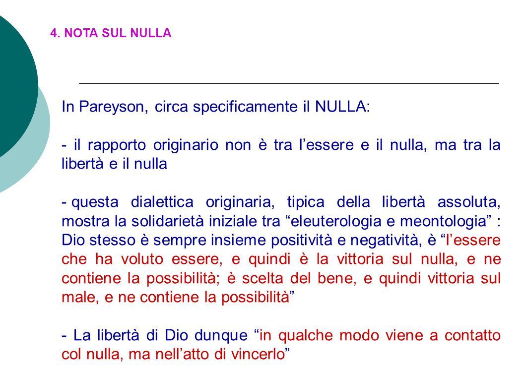 4. NOTA SUL NULLA In Pareyson, circa specificamente il NULLA: - il rapporto originario non è tra lessere e il nulla, ma tra la libertà e il nulla - qu