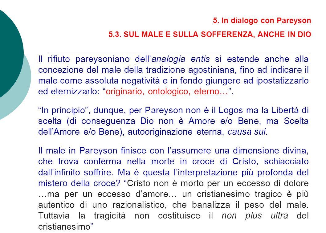 5. In dialogo con Pareyson 5.3. SUL MALE E SULLA SOFFERENZA, ANCHE IN DIO Il rifiuto pareysoniano dellanalogia entis si estende anche alla concezione