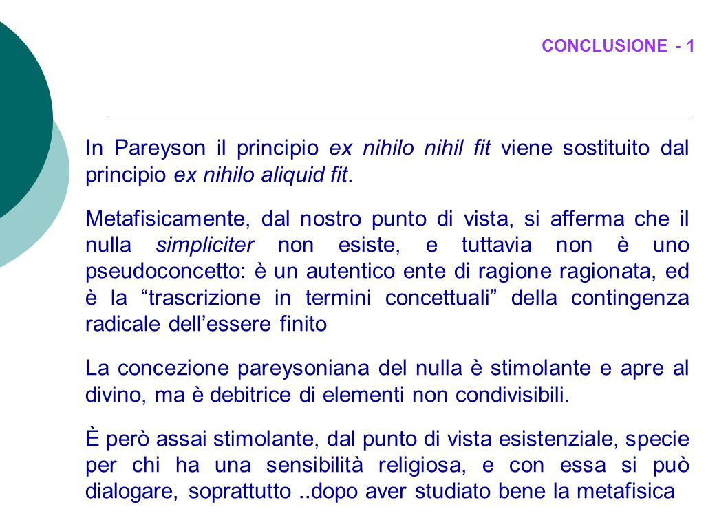 CONCLUSIONE - 1 In Pareyson il principio ex nihilo nihil fit viene sostituito dal principio ex nihilo aliquid fit. Metafisicamente, dal nostro punto d