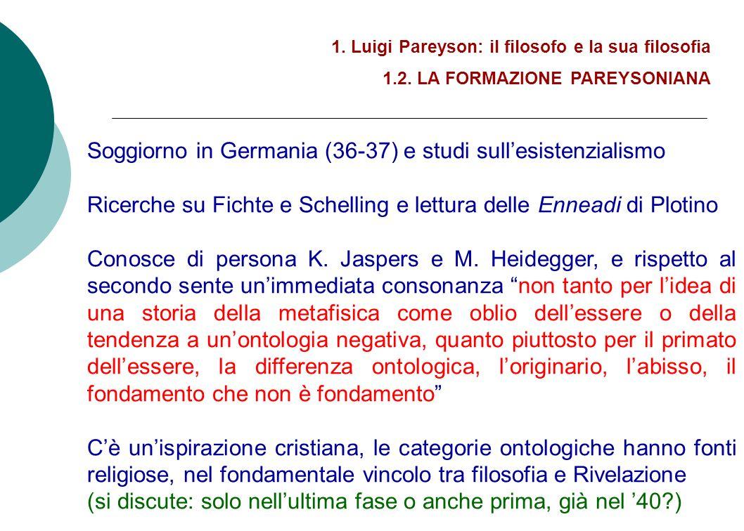 1. Luigi Pareyson: il filosofo e la sua filosofia 1.2. LA FORMAZIONE PAREYSONIANA Soggiorno in Germania (36-37) e studi sullesistenzialismo Ricerche s