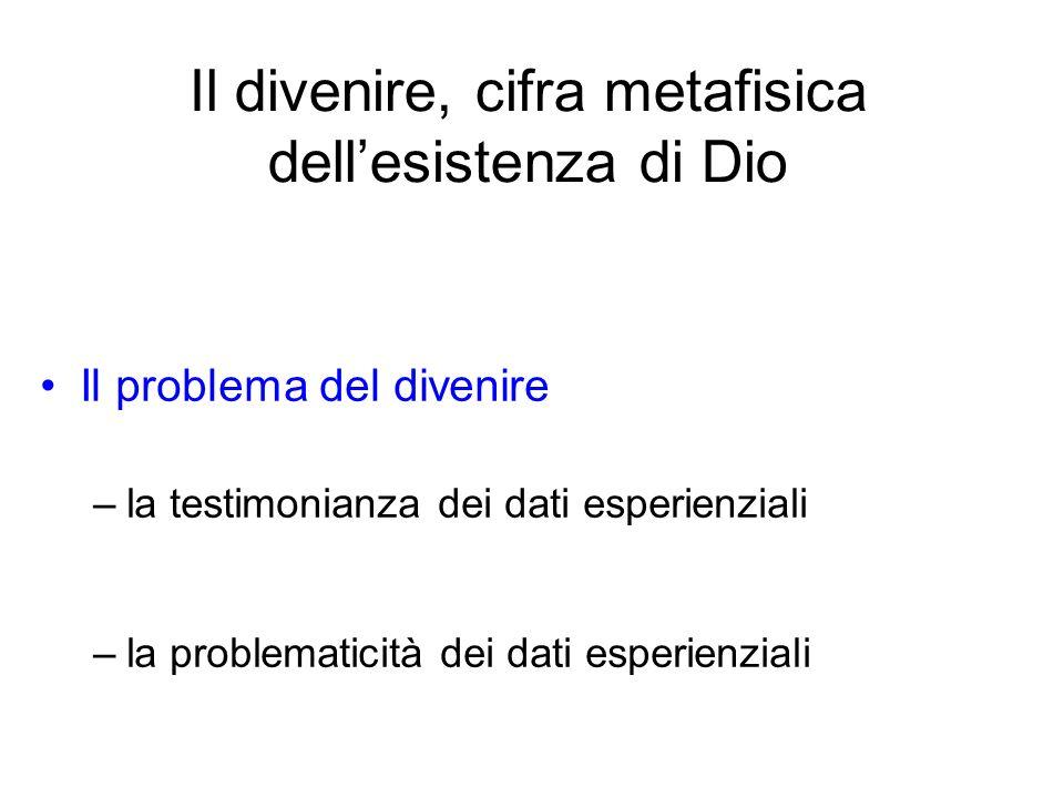 Il divenire, cifra metafisica dellesistenza di Dio Il problema del divenire –la testimonianza dei dati esperienziali –la problematicità dei dati esper