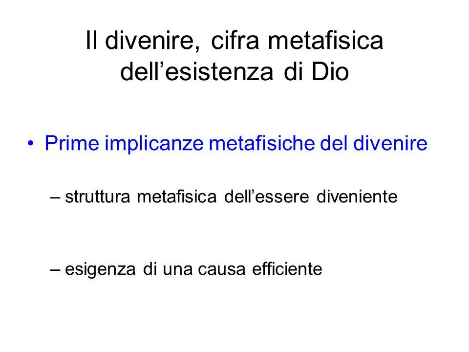 Il divenire, cifra metafisica dellesistenza di Dio Prime implicanze metafisiche del divenire –struttura metafisica dellessere diveniente –esigenza di