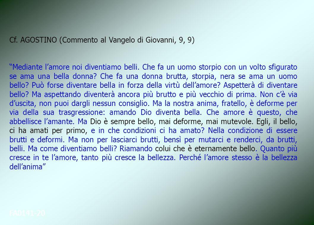 FA0141-20 Cf. AGOSTINO (Commento al Vangelo di Giovanni, 9, 9) Mediante lamore noi diventiamo belli. Che fa un uomo storpio con un volto sfigurato se