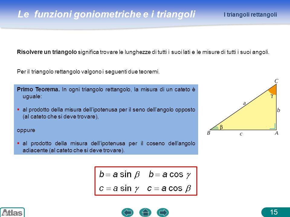 Le funzioni goniometriche e i triangoli 15 Risolvere un triangolo significa trovare le lunghezze di tutti i suoi lati e le misure di tutti i suoi ango