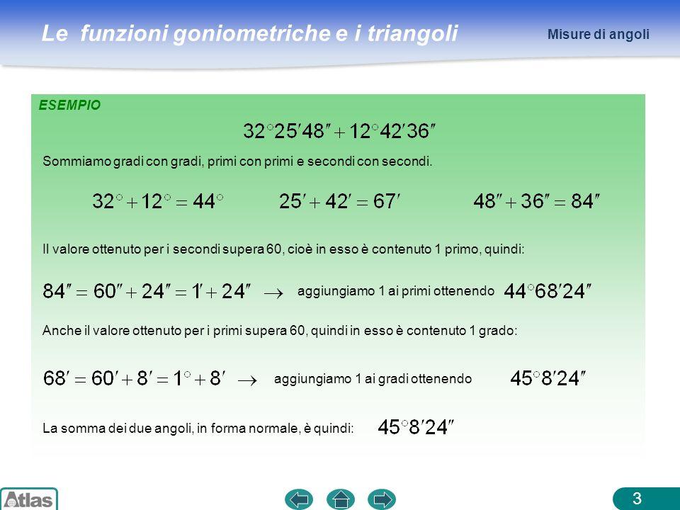 Le funzioni goniometriche e i triangoli 3 Misure di angoli ESEMPIO Sommiamo gradi con gradi, primi con primi e secondi con secondi. Il valore ottenuto