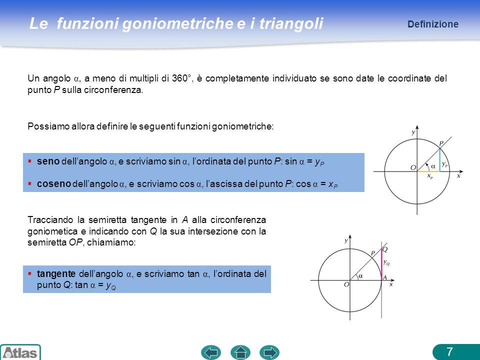 Le funzioni goniometriche e i triangoli 7 Un angolo α, a meno di multipli di 360°, è completamente individuato se sono date le coordinate del punto P