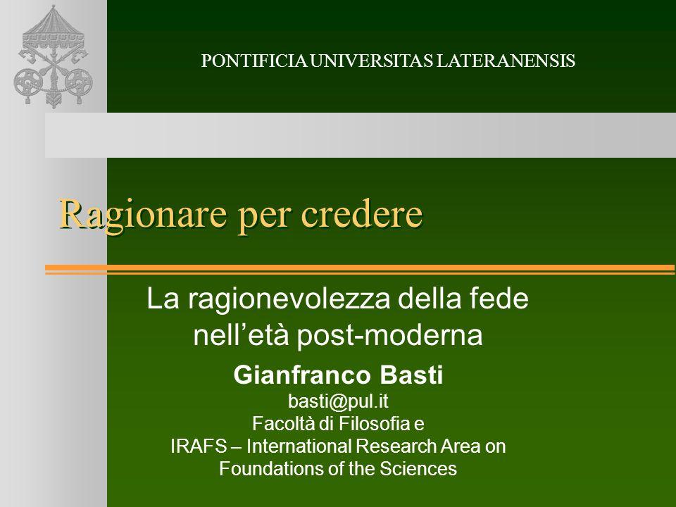 Ragionare per credere La ragionevolezza della fede nelletà post-moderna Gianfranco Basti basti@pul.it Facoltà di Filosofia e IRAFS – International Res
