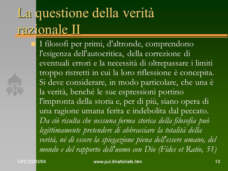 UPS 23/03/04www.pul.it/irafs/irafs.htm13 La questione della verità razionale II n I filosofi per primi, d'altronde, comprendono l'esigenza dell'autocr