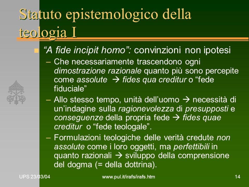 UPS 23/03/04www.pul.it/irafs/irafs.htm14 Statuto epistemologico della teologia I n A fide incipit homo: convinzioni non ipotesi –Che necessariamente t