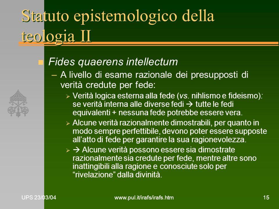 UPS 23/03/04www.pul.it/irafs/irafs.htm15 Statuto epistemologico della teologia II n Fides quaerens intellectum –A livello di esame razionale dei presu