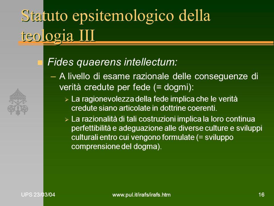 UPS 23/03/04www.pul.it/irafs/irafs.htm16 Statuto epsitemologico della teologia III n Fides quaerens intellectum: –A livello di esame razionale delle c