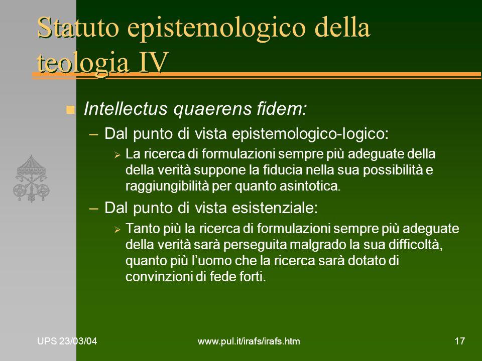 UPS 23/03/04www.pul.it/irafs/irafs.htm17 Statuto epistemologico della teologia IV n Intellectus quaerens fidem: –Dal punto di vista epistemologico-log