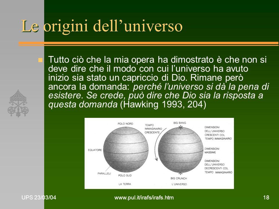 UPS 23/03/04www.pul.it/irafs/irafs.htm18 Le origini delluniverso n Tutto ciò che la mia opera ha dimostrato è che non si deve dire che il modo con cui