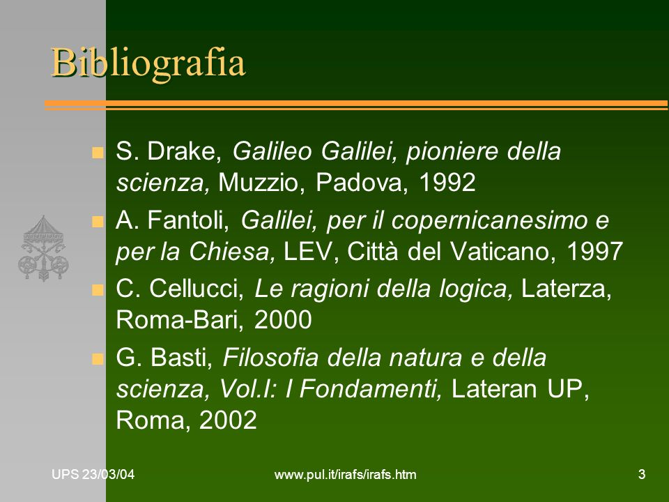 UPS 23/03/04www.pul.it/irafs/irafs.htm3 Bibliografia n S. Drake, Galileo Galilei, pioniere della scienza, Muzzio, Padova, 1992 n A. Fantoli, Galilei,