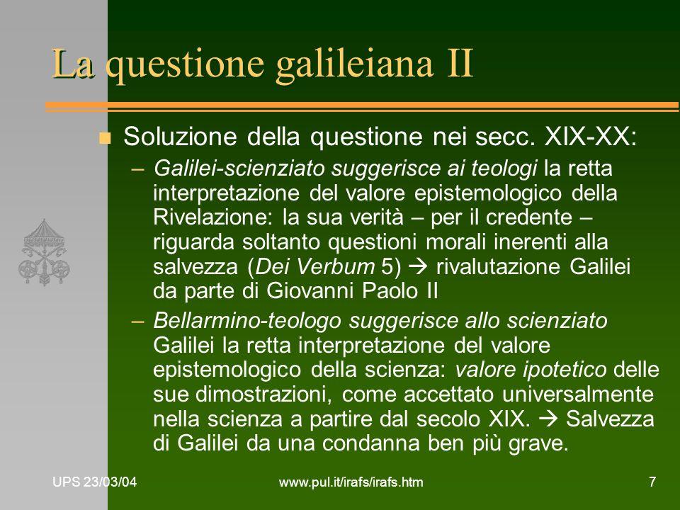 UPS 23/03/04www.pul.it/irafs/irafs.htm7 La questione galileiana II n Soluzione della questione nei secc. XIX-XX: –Galilei-scienziato suggerisce ai teo