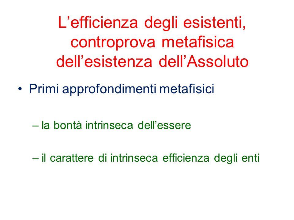 Lefficienza degli esistenti, controprova metafisica dellesistenza dellAssoluto Primi approfondimenti metafisici –la bontà intrinseca dellessere –il ca